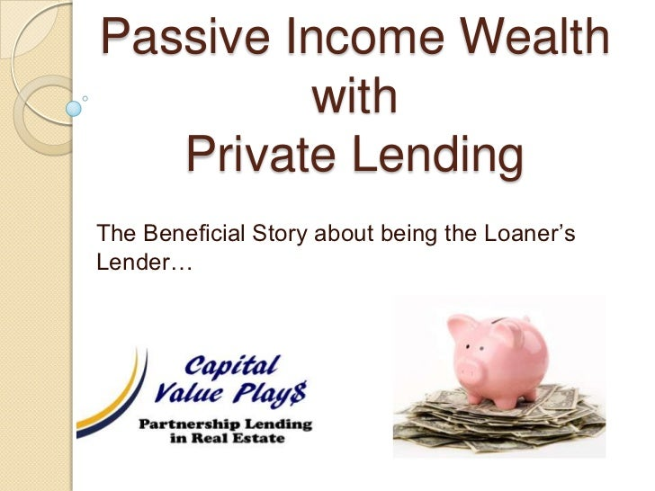 Passive Income Wealth with Private Lending<br />The Beneficial Story about being the Loaner's Lender…<br />