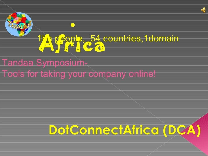 . Africa 1bn people,  54 countries,1domain DotConnectAfrica (DCA) Tandaa Symposium- Tools for taking your company online!