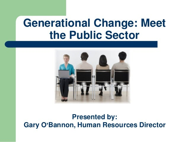 Generational Change: Meet the Public Sector Presented by: Gary O'Bannon, Human Resources Director