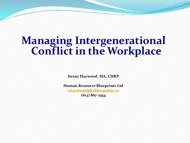 Managing Intergenerational Conflict in the Workplace         Susan Haywood, MA, CHRP       Human Resource Blueprints Ltd  ...