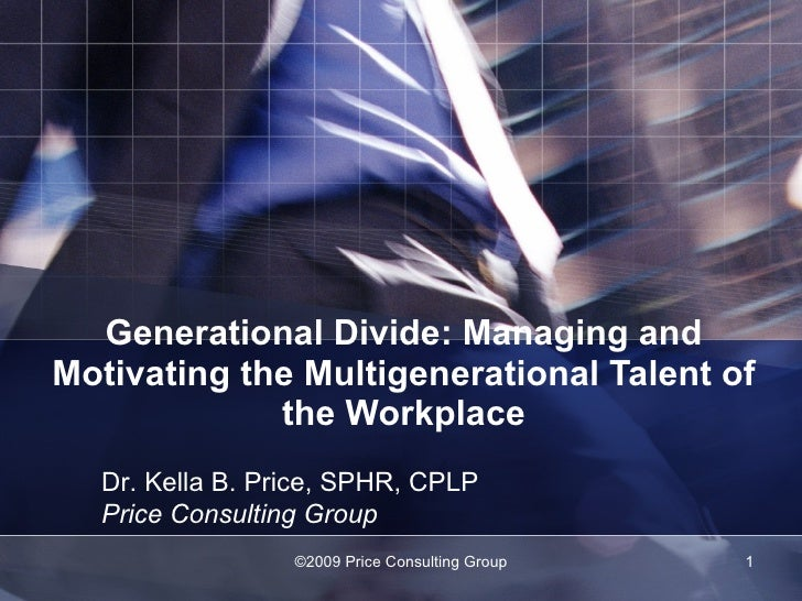 Generational Divide: Managing and Motivating the Multigenerational Talent of the Workplace ©2009 Price Consulting Group Dr...