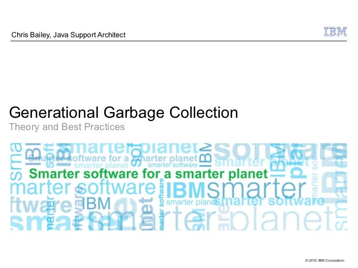 Chris Bailey, Java Support ArchitectGenerational Garbage CollectionTheory and Best Practices                              ...