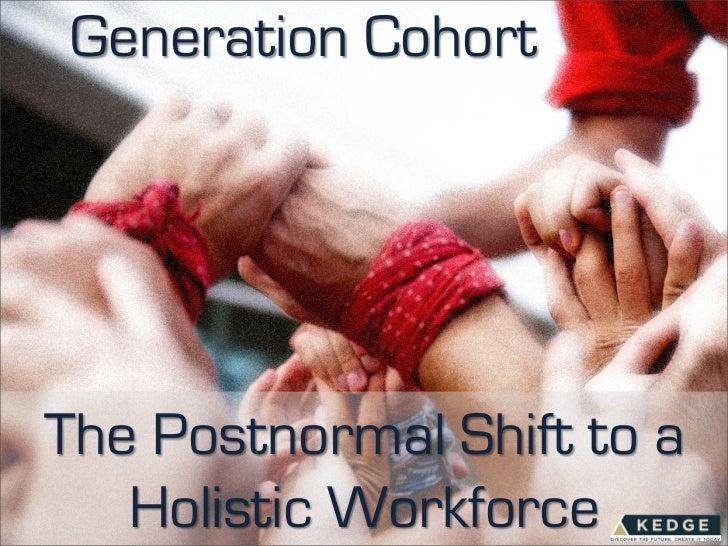 Generation CohortThe Postnormal Shift to a   Holistic Workforce