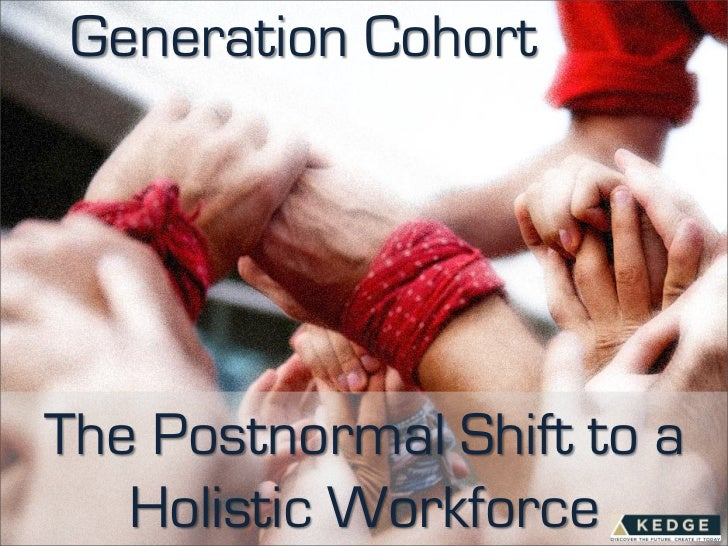 Generation Cohort: The Postnormal Shift To A Holistic Workforce