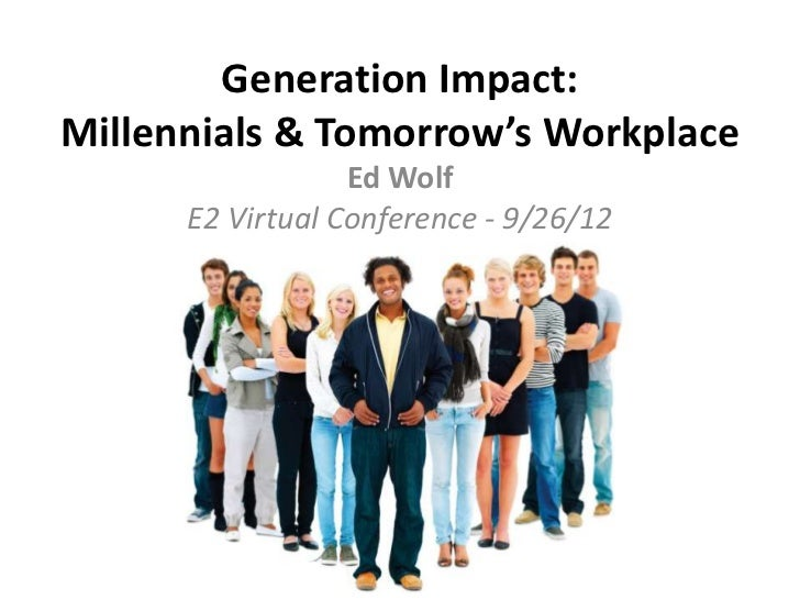 Generation Impact:Millennials & Tomorrow's Workplace                  Ed Wolf      E2 Virtual Conference - 9/26/12