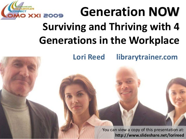 Generation NOW Surviving and Thriving with 4 Generations in the Workplace Lori Reed librarytrainer.com You can view a copy...