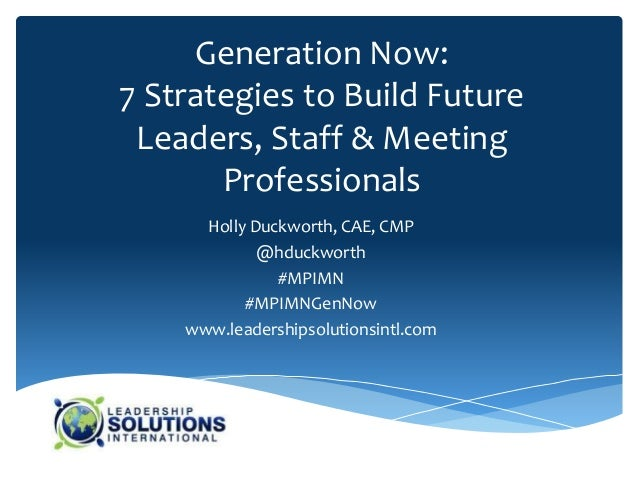 Generation Now:7 Strategies to Build Future Leaders, Staff & Meeting       Professionals      Holly Duckworth, CAE, CMP   ...