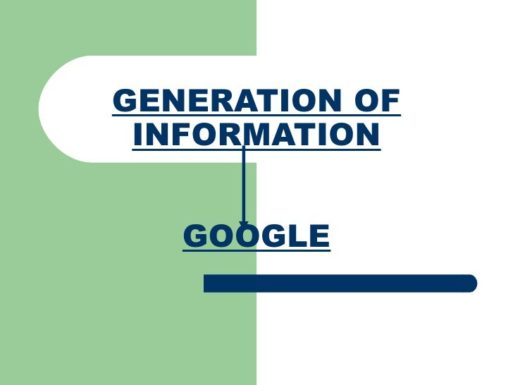 GENERATION OF INFORMATION GOOGLE