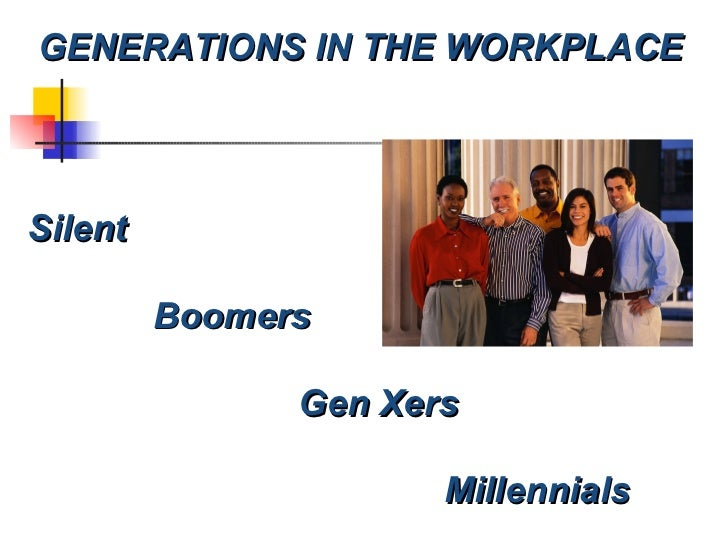 GENERATIONS IN THE WORKPLACE Silent Boomers Gen Xers Millennials