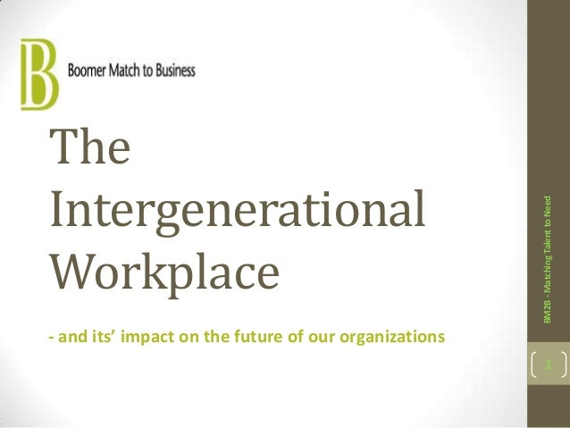 BM2B - Matching Talent to Need  The Intergenerational Workplace - and its' impact on the future of our organizations  1