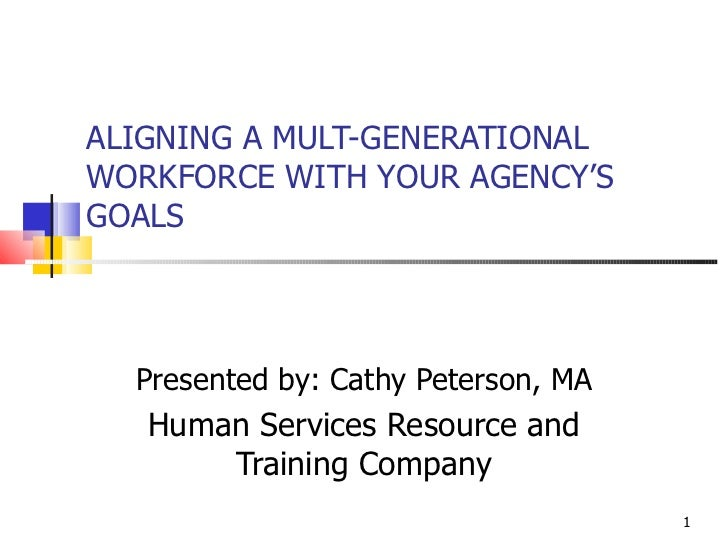 ALIGNING A MULT-GENERATIONAL WORKFORCE WITH YOUR AGENCY'S GOALS Presented by: Cathy Peterson, MA Human Services Resource a...