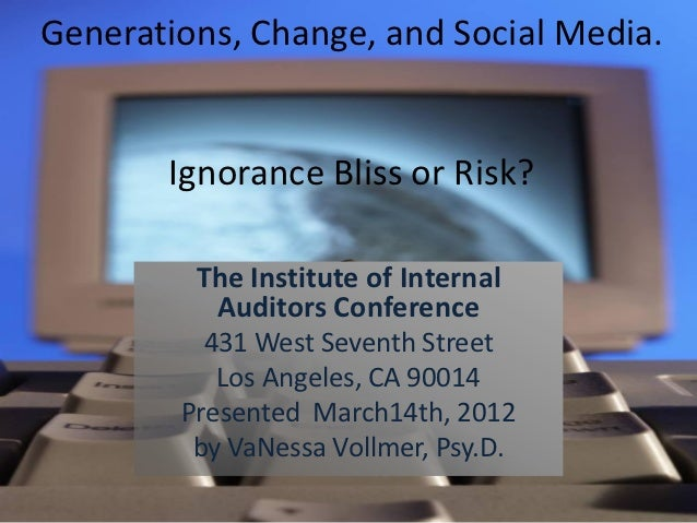 Generations, Change, and Social Media.       Ignorance Bliss or Risk?         The Institute of Internal          Auditors ...