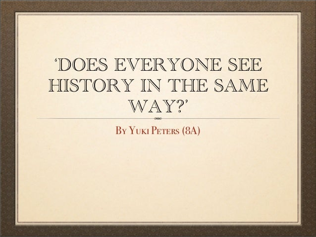 'DOES EVERYONE SEEHISTORY IN THE SAMEWAY?'By Yuki Peters (8A)