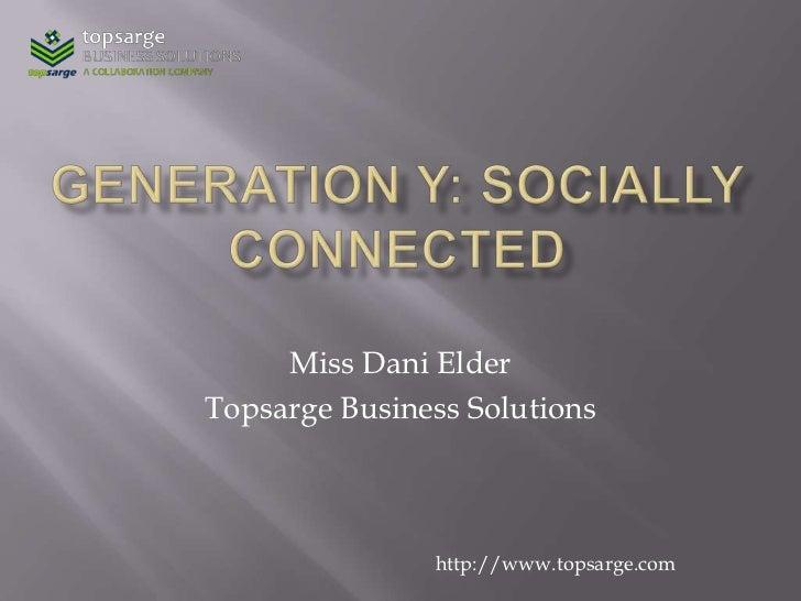 Generation Y: Socially connected<br />Miss Dani Elder<br />Topsarge Business Solutions<br />http://www.topsarge.com<br />