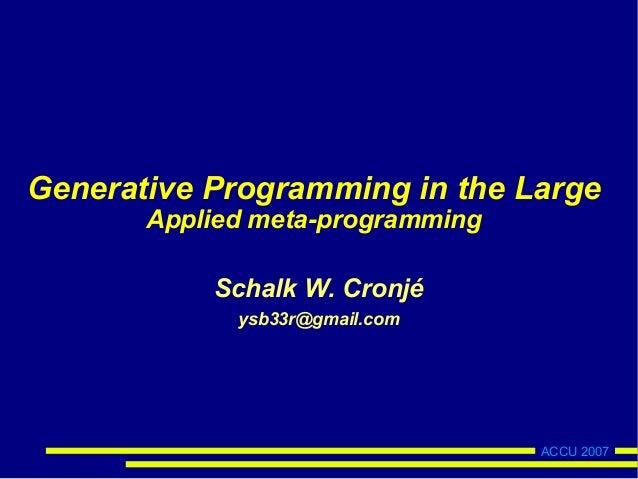 ACCU 2007Generative Programming in the LargeApplied meta-programmingSchalk W. Cronjéysb33r@gmail.com