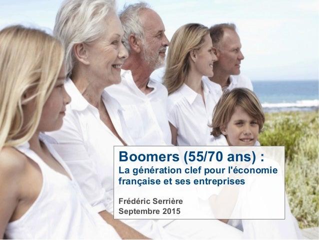 Boomers (55/70 ans) : La génération clef pour l'économie française et ses entreprises Frédéric Serrière Septembre 2015