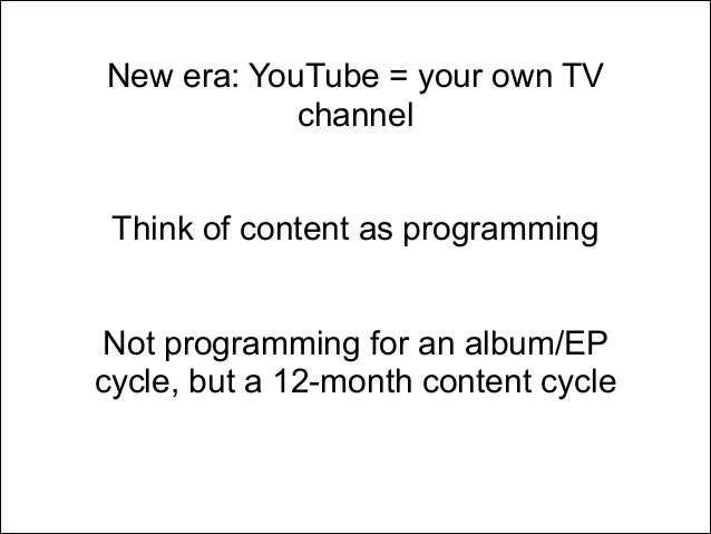 New era: YouTube = your own TV channel ! !  Think of content as programming ! !  Not programming for an album/EP cycle, bu...