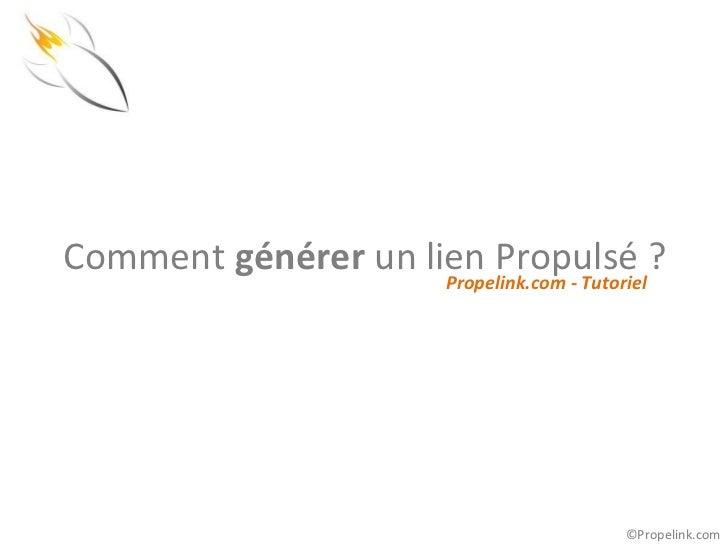 Comment générer un lien Propulsé ?                     Propelink.com - Tutoriel                                          ©...