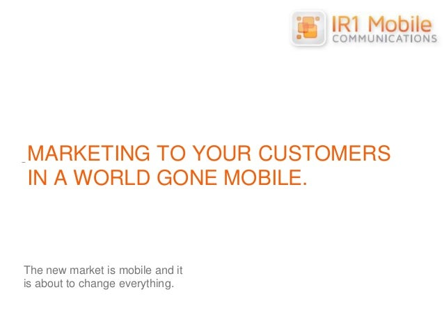 MARKETING TO YOUR CUSTOMERS IN A WORLD GONE MOBILE. The new market is mobile and it is about to change everything.