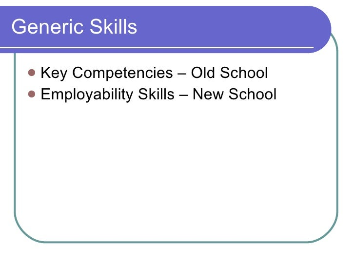 Generic Skills <ul><li>Key Competencies – Old School </li></ul><ul><li>Employability Skills – New School </li></ul>