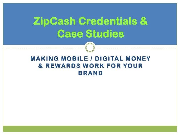 ZipCash Credentials &     Case StudiesM A K I N G M O B I LE / D I G I TA L M O N E Y  & R E W A R D S W O R K F O R YO U ...