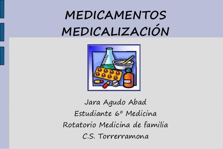 MEDICAMENTOSMEDICALIZACIÓN     Jara Agudo Abad   Estudiante 6º MedicinaRotatorio Medicina de familia     C.S. Torrerramona