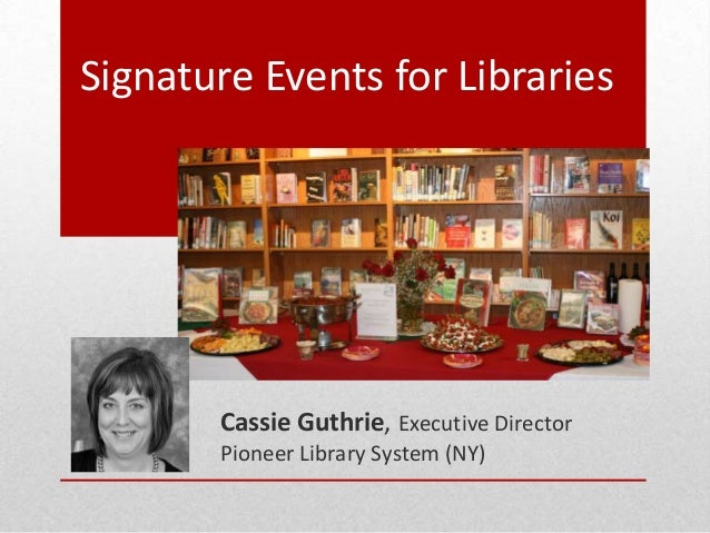 Signature Events for Libraries Cassie Guthrie, Executive Director Pioneer Library System (NY)