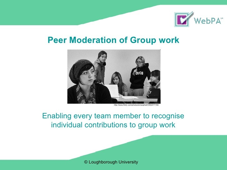 Peer Moderation of Group work © Loughborough University  Enabling every team member to recognise individual contributions ...