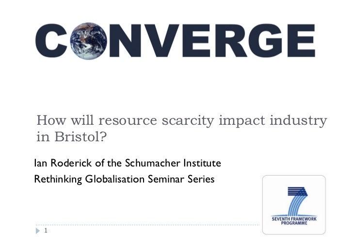 How will resource scarcity impact industryin Bristol?Ian Roderick of the Schumacher InstituteRethinking Globalisation Semi...