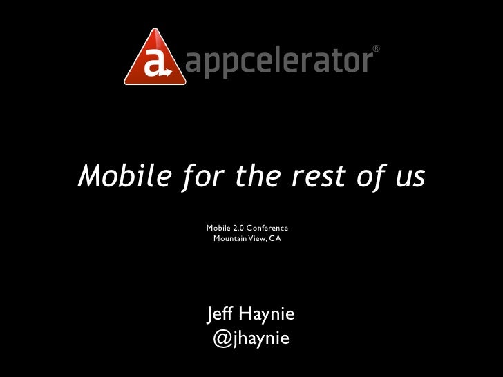 Mobile for the rest of us          Mobile 2.0 Conference           Mountain View, CA              Jeff Haynie           @j...
