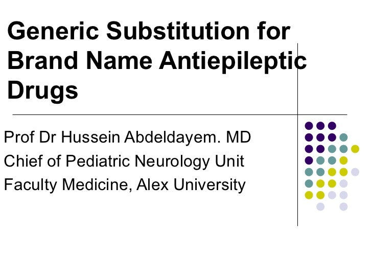 Generic Substitution for Brand Name Antiepileptic Drugs Prof Dr Hussein Abdeldayem. MD Chief of Pediatric Neurology Unit F...