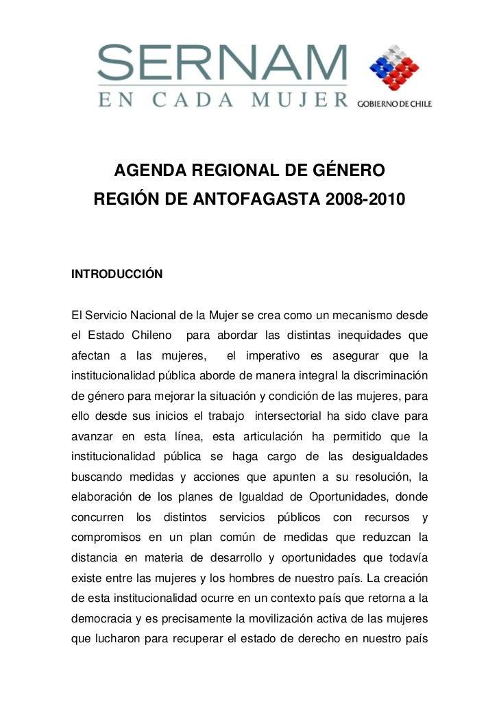 AGENDA REGIONAL DE GÉNERO    REGIÓN DE ANTOFAGASTA 2008-2010INTRODUCCIÓNEl Servicio Nacional de la Mujer se crea como un m...