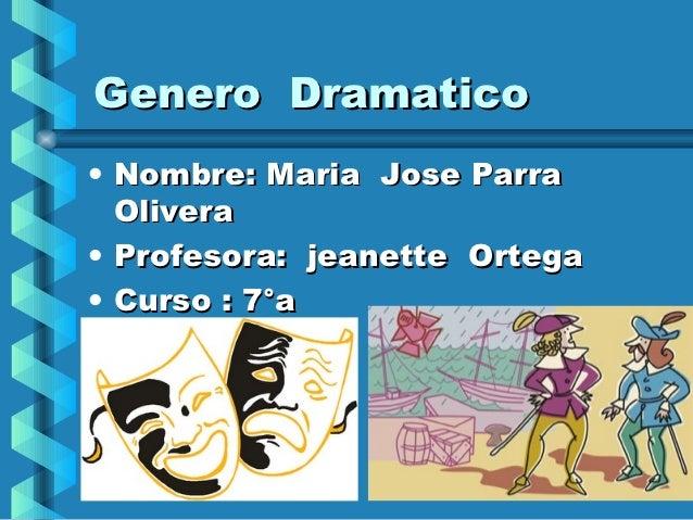 Genero Dramatico• Nombre: Maria Jose Parra  Olivera• Profesora: jeanette Ortega• Curso : 7°a