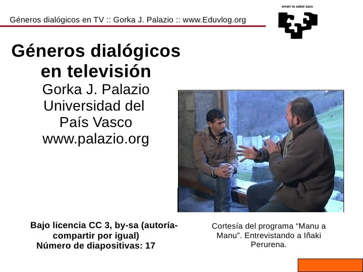 Géneros dialógicos en TV :: Gorka J. Palazio :: www.Eduvlog.org Géneros dialógicos en televisión Gorka J. Palazio Universi...