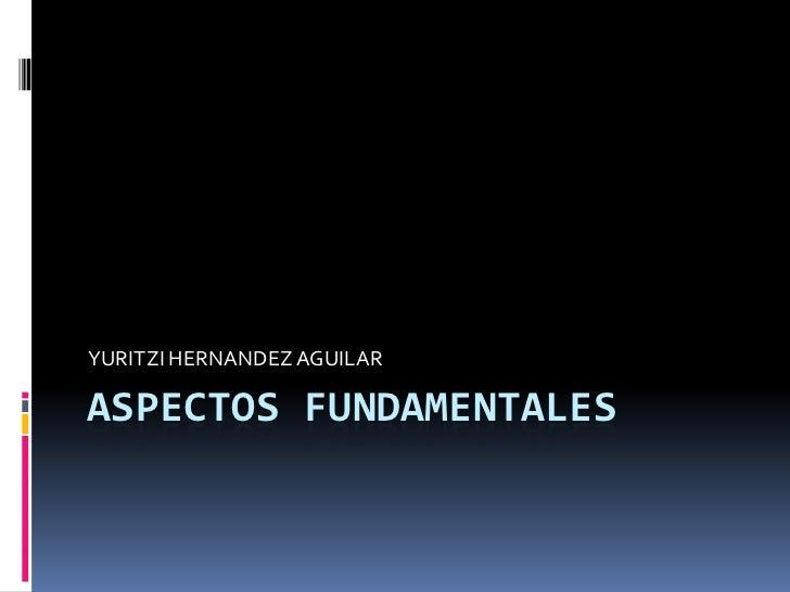 ASPECTOS FUNDAMENTALES<br />YURITZI HERNANDEZ AGUILAR<br />