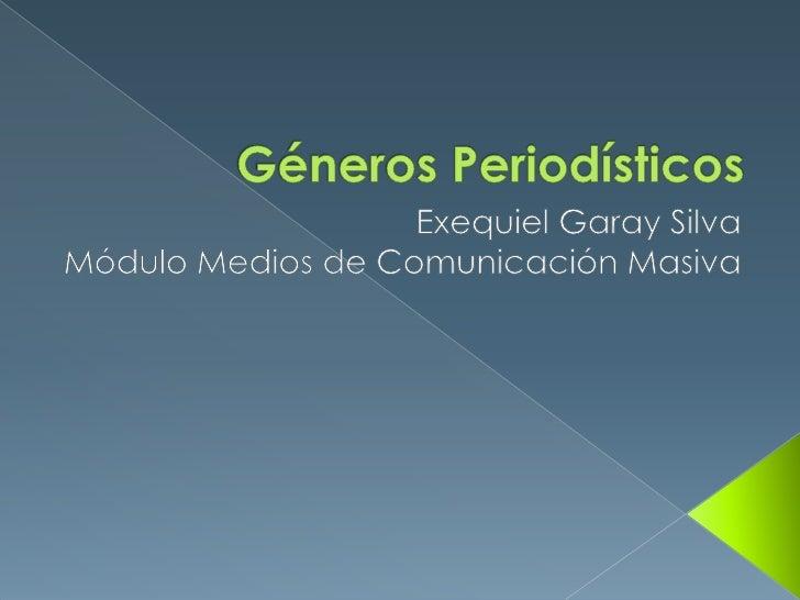 Géneros Periodísticos <br />Exequiel Garay Silva<br />Módulo Medios de Comunicación Masiva<br />