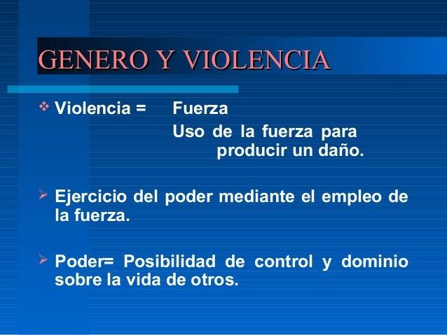 GENERO Y VIOLENCIAGENERO Y VIOLENCIA  Violencia = Fuerza Uso de la fuerza para producir un daño.  Ejercicio del poder me...