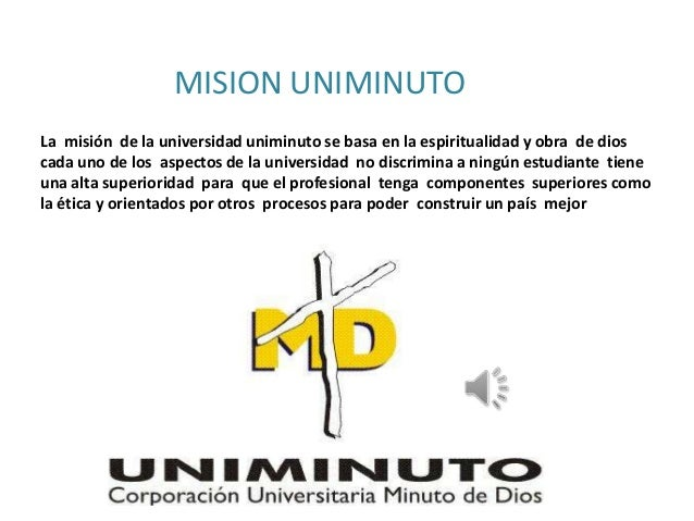 MISION UNIMINUTOLa misión de la universidad uniminuto se basa en la espiritualidad y obra de dioscada uno de los aspectos ...