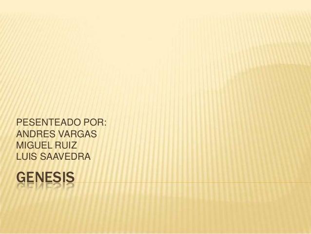 PESENTEADO POR:ANDRES VARGASMIGUEL RUIZLUIS SAAVEDRAGENESIS