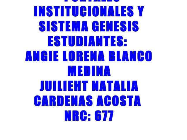 PORTALES INSTITUCIONALES Y SISTEMA GENESIS ESTUDIANTES: ANGIE LORENA BLANCO MEDINA JUILIEHT NATALIA CARDENAS ACOSTA NRC: 6...