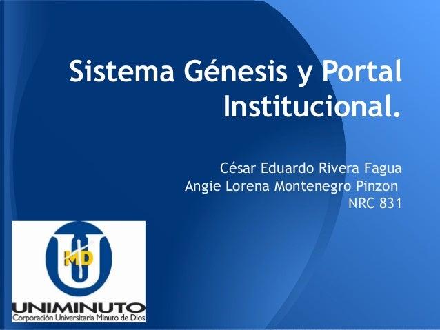 Sistema Génesis y Portal Institucional. César Eduardo Rivera Fagua Angie Lorena Montenegro Pinzon NRC 831