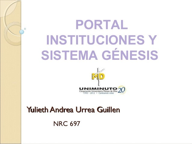 Yulieth Andrea Urrea GuillenYulieth Andrea Urrea Guillen NRC 697 PORTAL INSTITUCIONES Y SISTEMA GÉNESIS