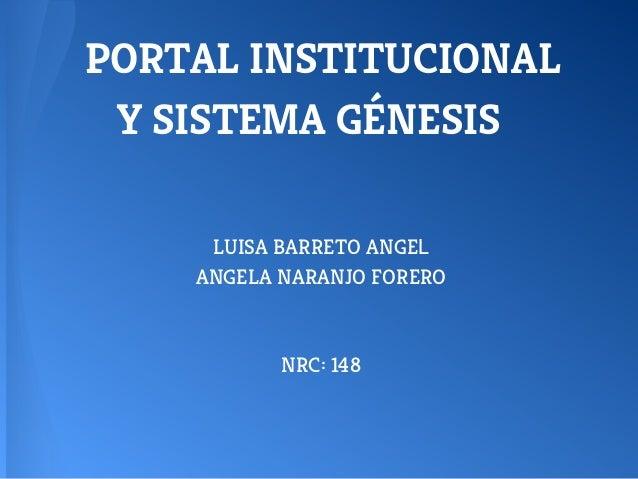 PORTAL INSTITUCIONAL Y SISTEMA GÉNESIS LUISA BARRETO ANGEL ANGELA NARANJO FORERO NRC: 148