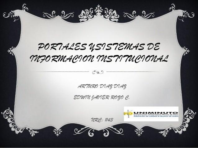 PORTALES YSISTEMAS DE INFORMACION INSTITUCIONAL ARTURO DIAZ DIAZ EDWIN JAVIER ROZO C. NRC: 1143