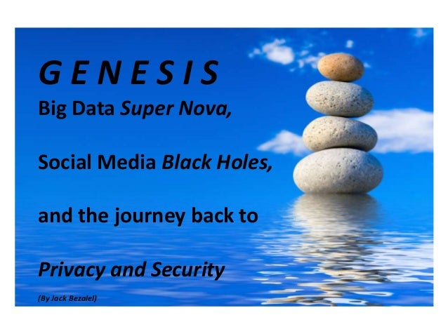 GENESISBig Data Super Nova,Social Media Black Holes,and the journey back toPrivacy and Security(By Jack Bezalel)