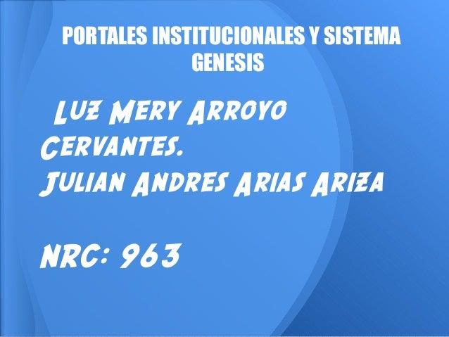 Luz Mery Arroyo Cervantes. Julian Andres Arias Ariza NRC: 963 PORTALES INSTITUCIONALES Y SISTEMA GENESIS