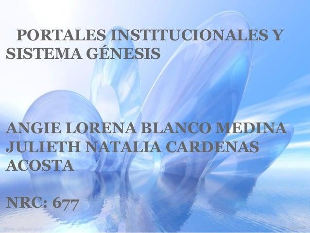 PORTALES INSTITUCIONALES Y SISTEMA GÉNESIS ANGIE LORENA BLANCO MEDINA JULIETH NATALIA CARDENAS ACOSTA NRC: 677