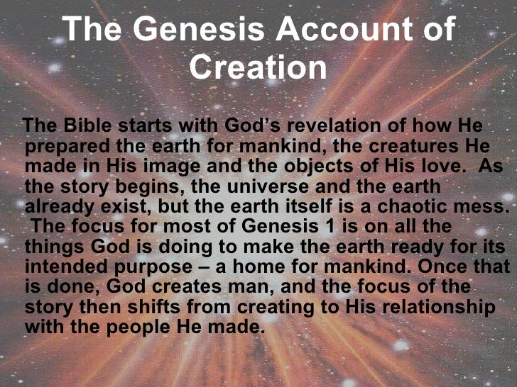 The Genesis Account of Creation <ul><li>The Bible starts with God's revelation of how He prepared the earth for mankind, t...