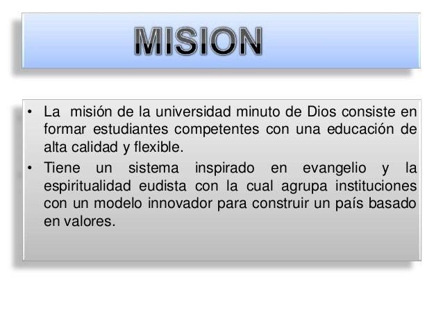 • La misión de la universidad minuto de Dios consiste en  formar estudiantes competentes con una educación de  alta calida...