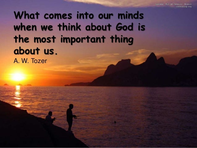 What comes into our mindswhen we think about God isthe most important thingabout us.A. W. Tozer